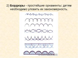 2)Бордюры -простейшие орнаменты: детям необходимо уловить их закономерность.