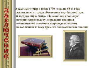 умер в июле 1790 года, на 68-м году жизни, но его труды обеспечили ему бессм