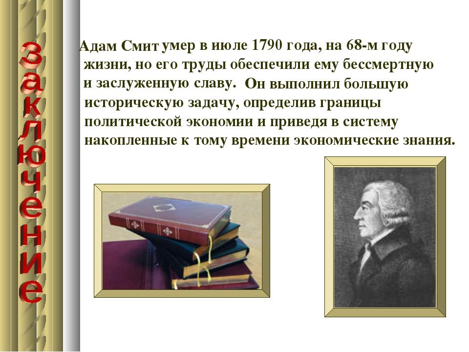 умер в июле 1790 года, на 68-м году жизни, но его труды обеспечили ему бессм...