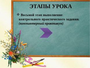 ЭТАПЫ УРОКА Восьмой этап выполнение контрольного практического задания.(компь