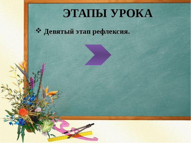 ЭТАПЫ УРОКА Девятый этап рефлексия.