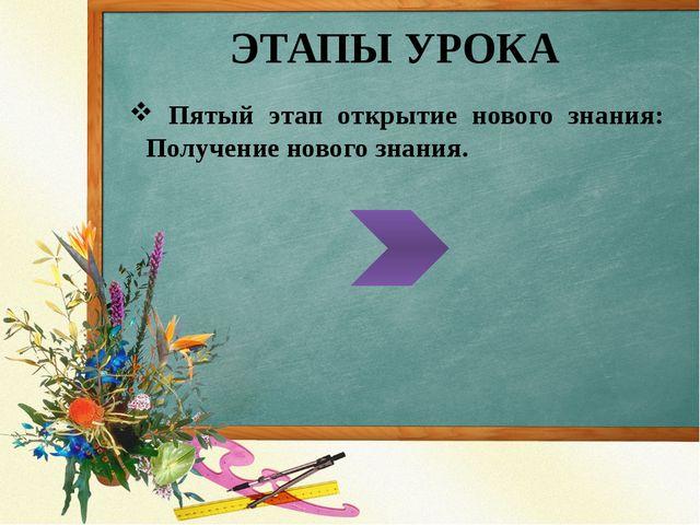 ЭТАПЫ УРОКА Пятый этап открытие нового знания: Получение нового знания.