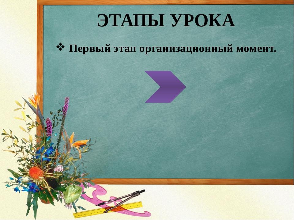 ЭТАПЫ УРОКА Первый этап организационный момент.