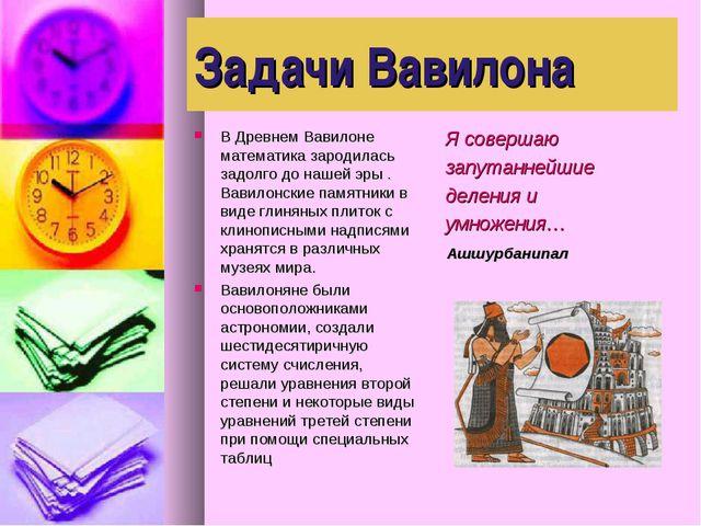 Задачи Вавилона В Древнем Вавилоне математика зародилась задолго до нашей эры...