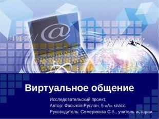 Виртуальное общение Исследовательский проект. Автор: Фасыхов Руслан, 5 «А» кл