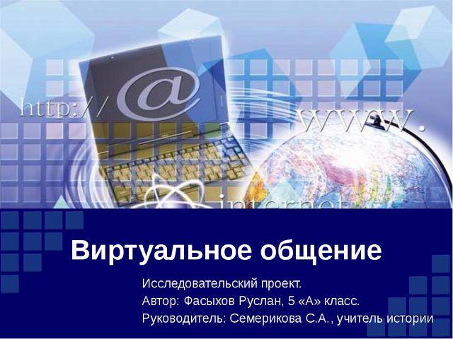 Виртуальное общение Исследовательский проект. Автор: Фасыхов Руслан, 5 «А» кл...