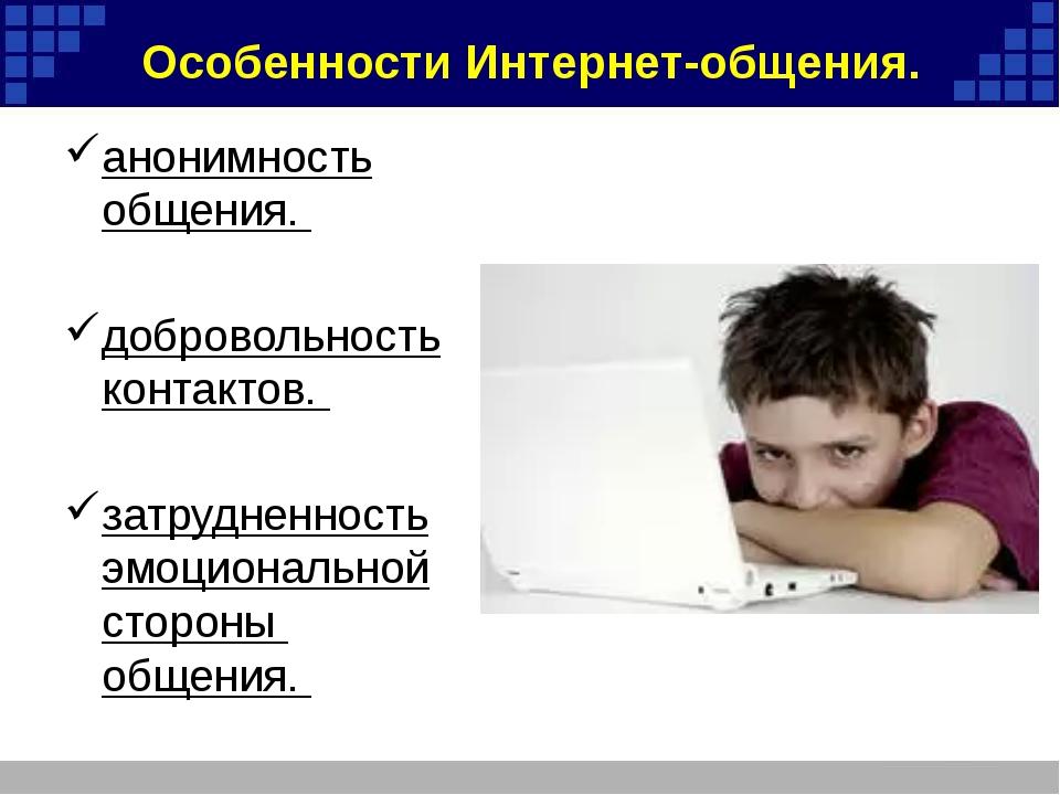 Особенности Интернет-общения. анонимность общения. добровольность контактов....
