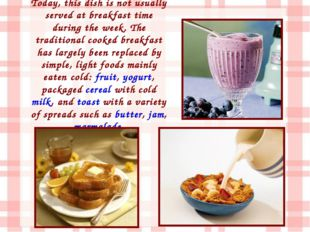 Today, this dish is not usually served at breakfast time during the week. The