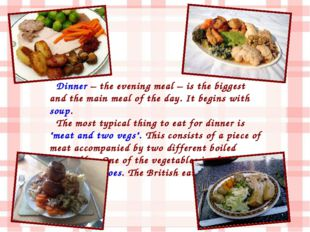 Dinner – the evening meal – is the biggest and the main meal of the day. It b