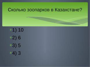 1) 10 2) 6 3) 5 4) 3 Сколько зоопарков в Казахстане?