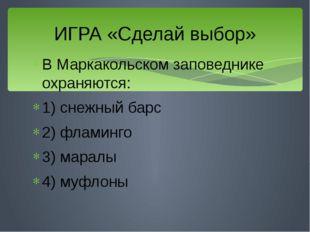 В Маркакольском заповеднике охраняются: 1) снежный барс 2) фламинго 3) маралы