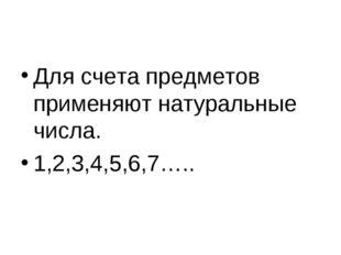 Для счета предметов применяют натуральные числа. 1,2,3,4,5,6,7…..