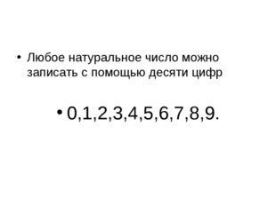 Любое натуральное число можно записать с помощью десяти цифр 0,1,2,3,4,5,6,7,