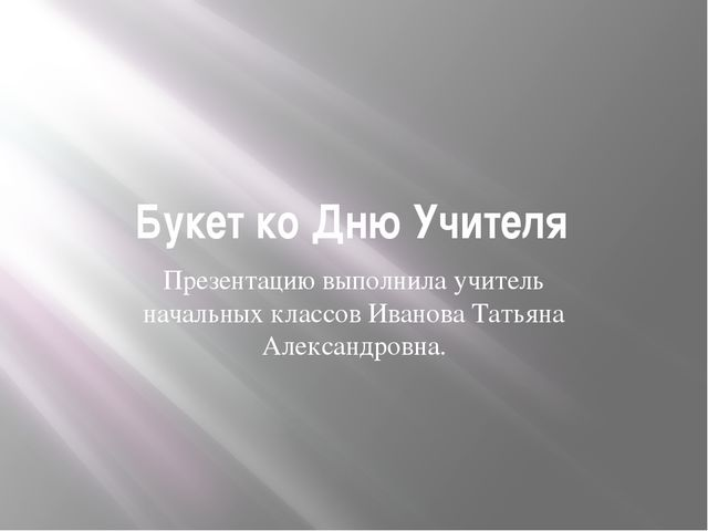 Букет ко Дню Учителя Презентацию выполнила учитель начальных классов Иванова...