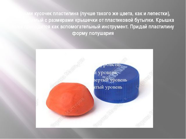 Возьми кусочек пластилина (лучше такого же цвета, как и лепестки), соизмеримы...