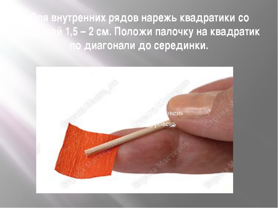 Для внутренних рядов нарежь квадратики со стороной 1,5 – 2 см. Положи палочку...