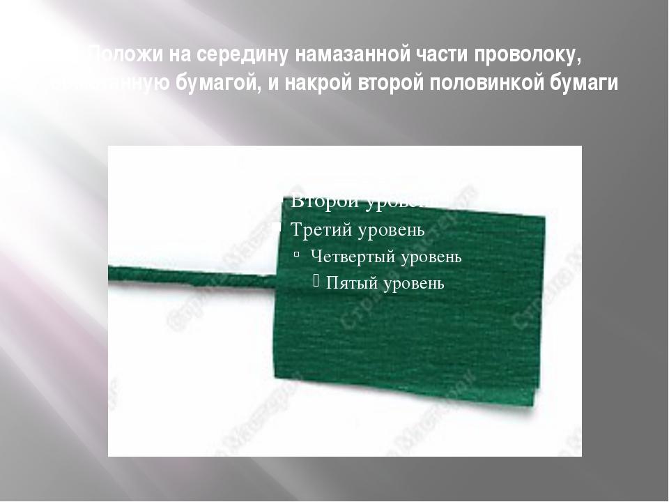 Положи на середину намазанной части проволоку, обмотанную бумагой, и накрой в...