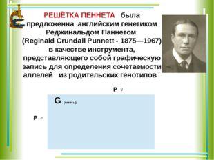 РЕШЁТКА ПЕННЕТА была предложенна английским генетиком Реджинальдом Паннетом (