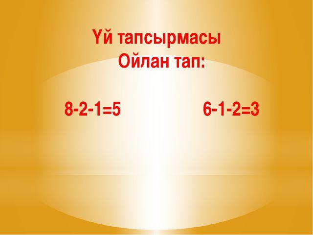 Үй тапсырмасы Ойлан тап: 8-2-1=5 6-1-2=3