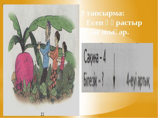 3 тапсырма: Есеп құрастыр және шығар.