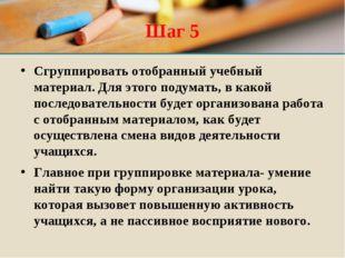 Шаг 5 Сгруппировать отобранный учебный материал. Для этого подумать, в какой