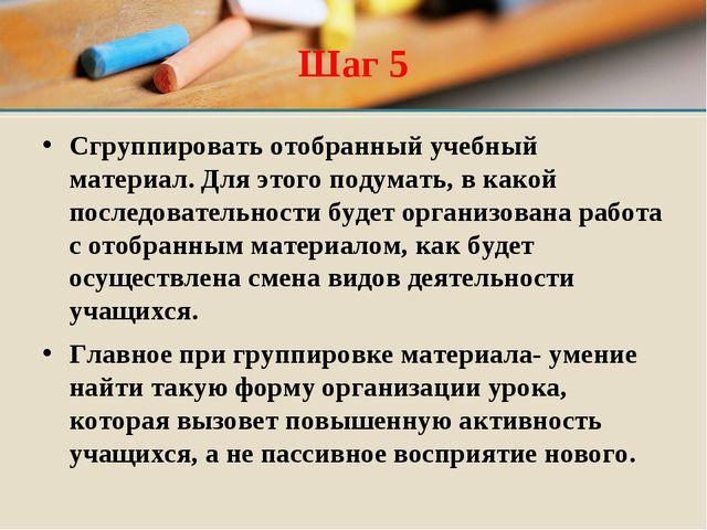 Шаг 5 Сгруппировать отобранный учебный материал. Для этого подумать, в какой...