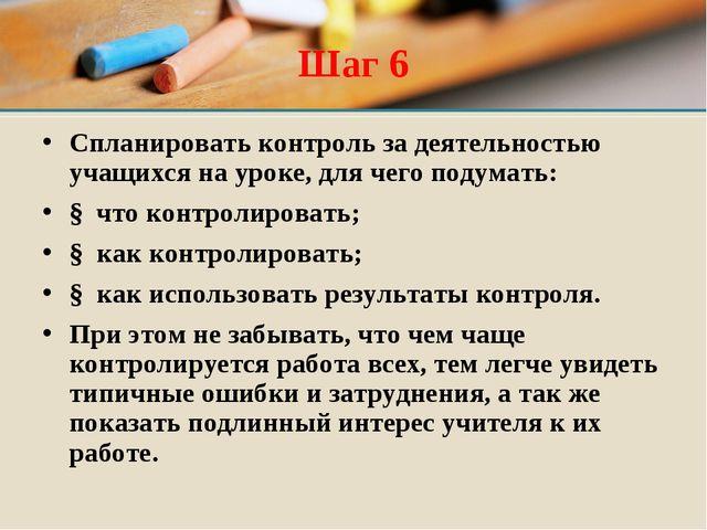 Шаг 6 Спланировать контроль за деятельностью учащихся на уроке, для чего поду...