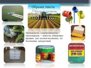 Производство хлорорганических инсектицидов— веществ, убивающих вредных для