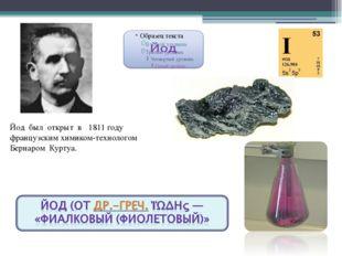 Йод был открыт в 1811 году французским химиком-технологом Бернаром Куртуа.