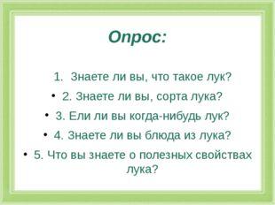 Опрос: 1. Знаете ли вы, что такое лук? 2.Знаете ли вы, сорта лука? 3.Ели л