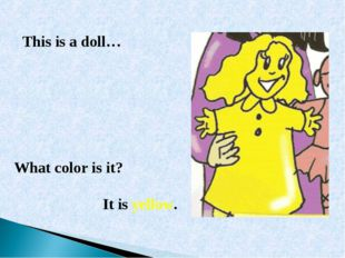 What color is it? It is yellow. This is a doll…