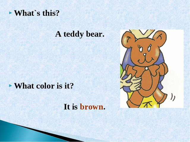 What`s this? A teddy bear. What color is it? It is brown.