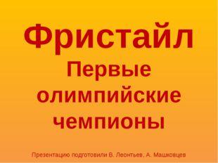 Фристайл Первые олимпийские чемпионы Презентацию подготовили В. Леонтьев, А.