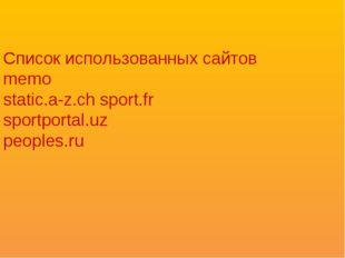 Список использованных сайтов memo static.a-z.ch sport.fr sportportal.uz peopl
