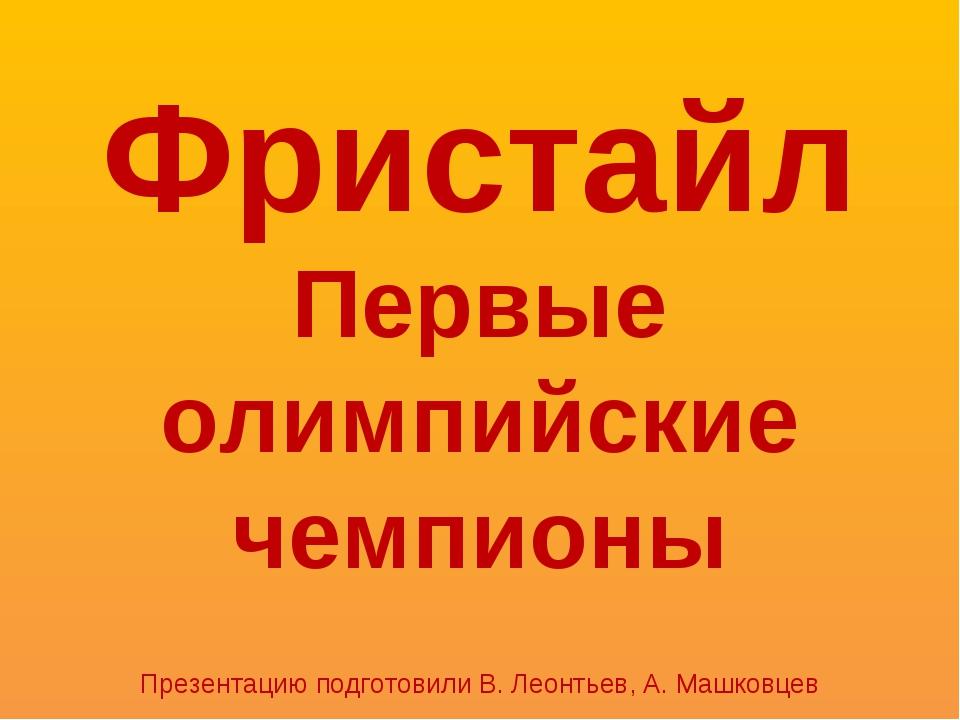 Фристайл Первые олимпийские чемпионы Презентацию подготовили В. Леонтьев, А....