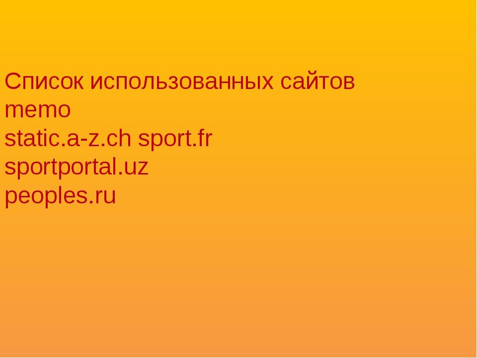 Список использованных сайтов memo static.a-z.ch sport.fr sportportal.uz peopl...