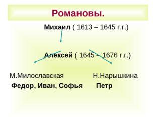 Романовы. Михаил ( 1613 – 1645 г.г.) Алексей ( 1645 – 1676 г.г.) М.Милославск