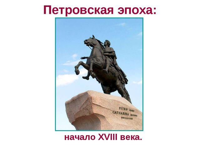 Петровская эпоха: начало XVIII века.