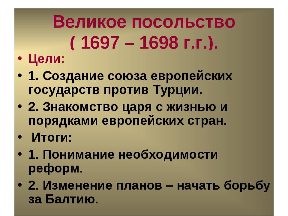Великое посольство ( 1697 – 1698 г.г.). Цели: 1. Создание союза европейских г...