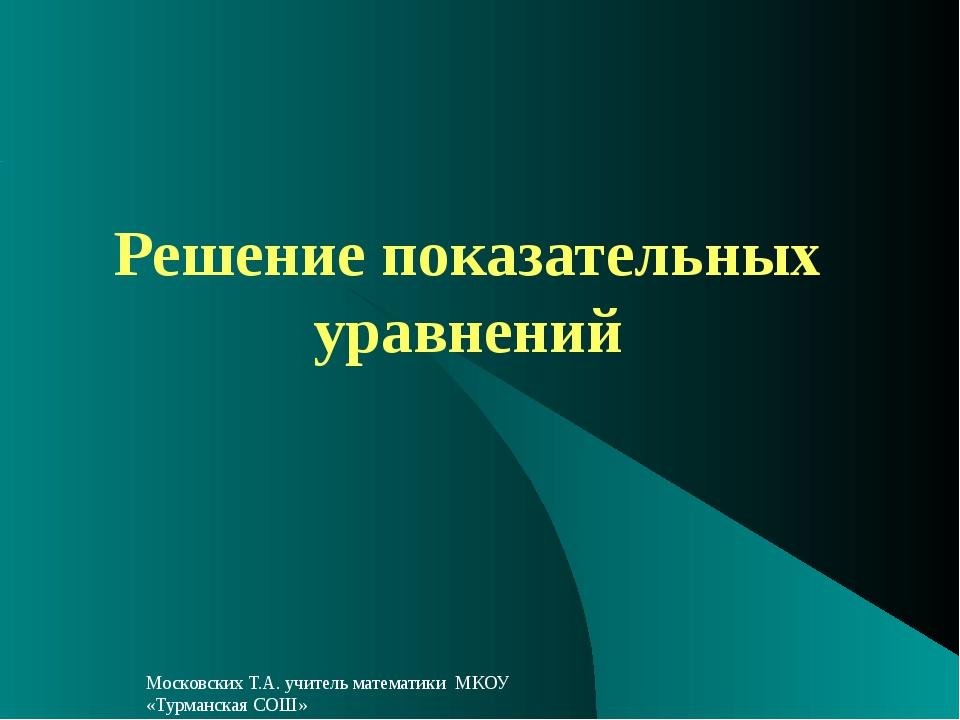 Решение показательных уравнений Московских Т.А. учитель математики МКОУ «Турм...