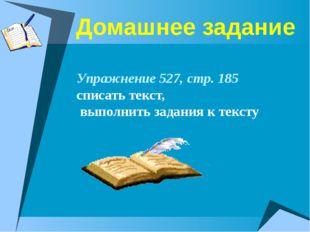 Домашнее задание Упражнение 527, стр. 185 списать текст, выполнить задания к