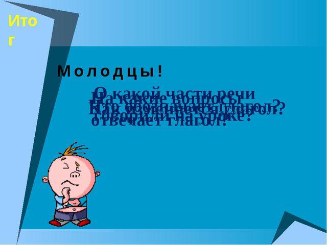 Итог О какой части речи говорили на уроке? Что обозначает глагол? На какие во...