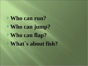 Who can run? Who can jump? Who can flap? What`s about fish?