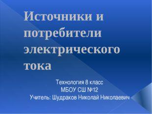 Источники и потребители электрического тока Технология 8 класс МБОУ СШ №12 Уч