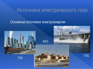 Источники электрического тока Основные источники электроэнергии ТЭС ГЭС АЭС