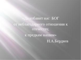 «Да избавит нас БОГ от неблагодарного отношения к отечеству, к предкам наш