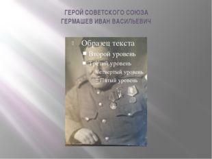 ГЕРОЙ СОВЕТСКОГО СОЮЗА ГЕРМАШЕВ ИВАН ВАСИЛЬЕВИЧ