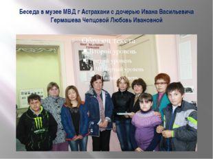 Беседа в музее МВД г Астрахани с дочерью Ивана Васильевича Гермашева Чепцовой