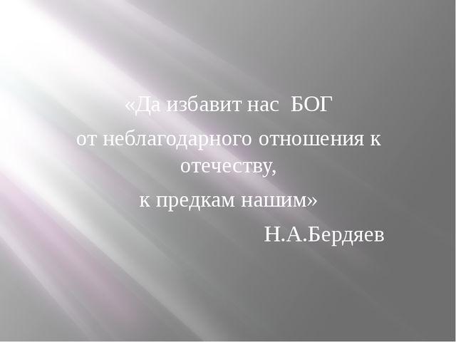 «Да избавит нас БОГ от неблагодарного отношения к отечеству, к предкам наш...