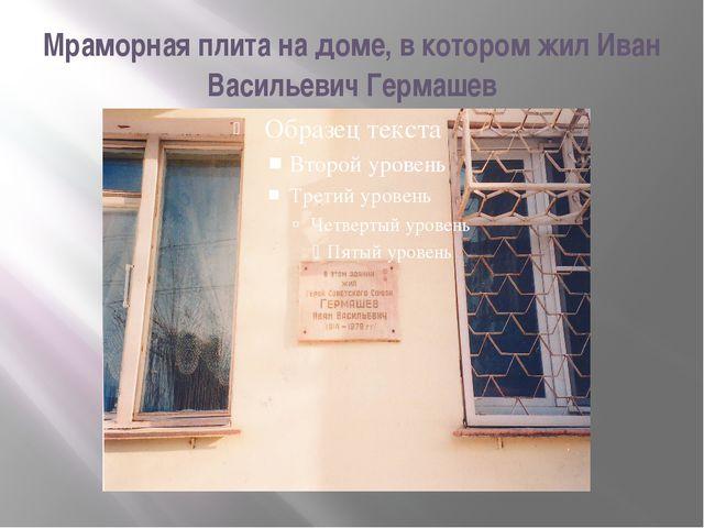 Мраморная плита на доме, в котором жил Иван Васильевич Гермашев